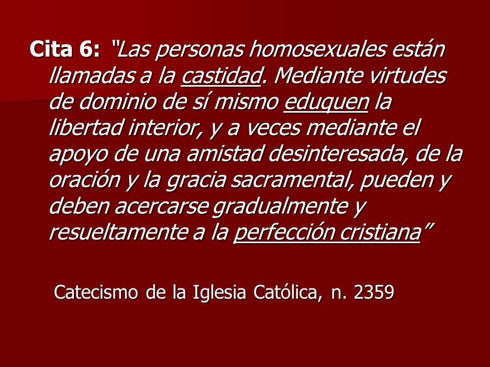 Cita 6: Las personas homosexuales están llamadas a la castidad. Mediante virtudes de dominio de sí mismo eduquen la libertad interior, y a veces media