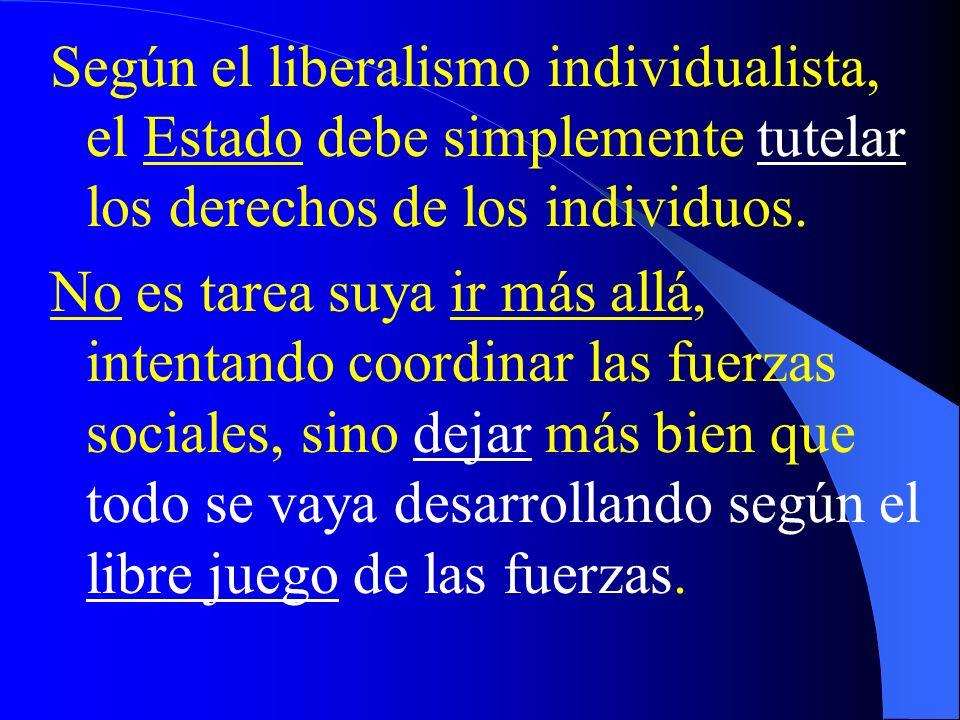 Según el liberalismo individualista, el Estado debe simplemente tutelar los derechos de los individuos. No es tarea suya ir más allá, intentando coord