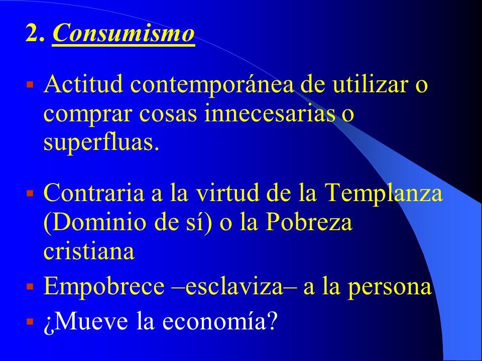 2. Consumismo Actitud contemporánea de utilizar o comprar cosas innecesarias o superfluas. Contraria a la virtud de la Templanza (Dominio de sí) o la