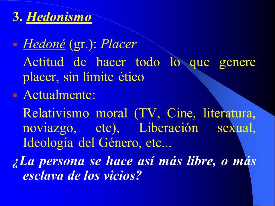 3. Hedonismo Hedoné (gr.): Placer Actitud de hacer todo lo que genere placer, sin límite ético Actualmente: Relativismo moral (TV, Cine, literatura, n