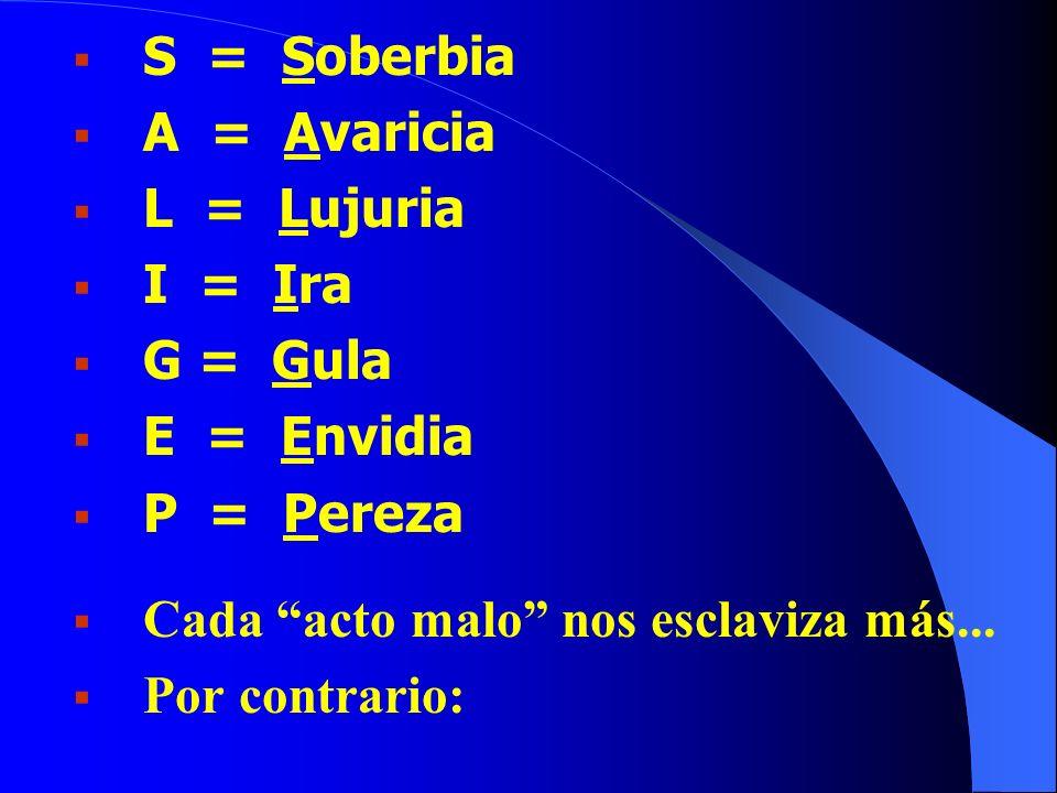 S = Soberbia A = Avaricia L = Lujuria I = Ira G = Gula E = Envidia P = Pereza Cada acto malo nos esclaviza más... Por contrario: