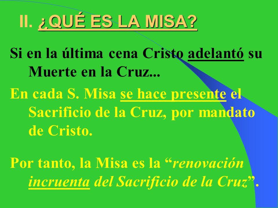 ¿QUÉ ES LA MISA.II. ¿QUÉ ES LA MISA. Si en la última cena Cristo adelantó su Muerte en la Cruz...