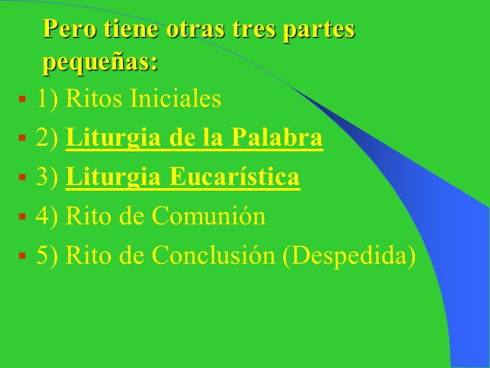 Pero tiene otras tres partes pequeñas: 1) Ritos Iniciales 2) Liturgia de la Palabra 3) Liturgia Eucarística 4) Rito de Comunión 5) Rito de Conclusión (Despedida)