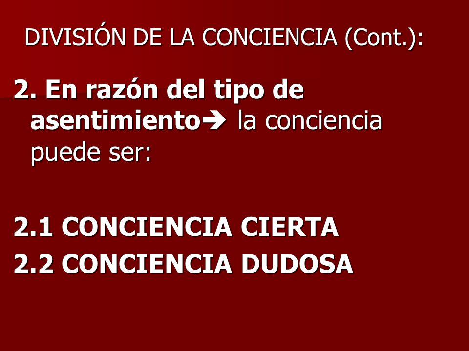 2. En razón del tipo de asentimiento la conciencia puede ser: 2.1 CONCIENCIA CIERTA 2.2 CONCIENCIA DUDOSA DIVISIÓN DE LA CONCIENCIA (Cont.):