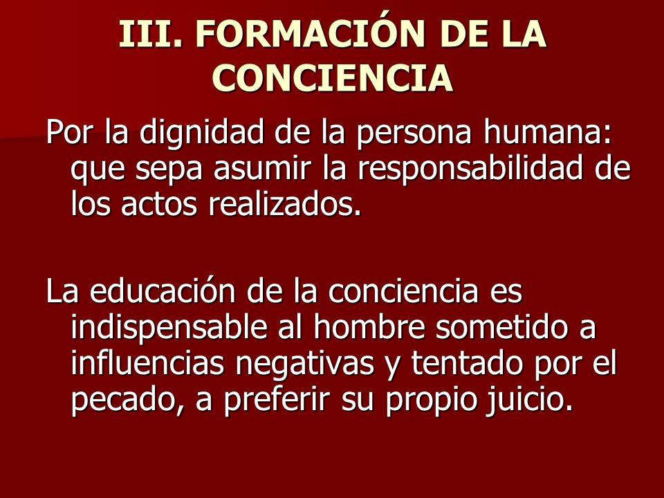 III. FORMACIÓN DE LA CONCIENCIA Por la dignidad de la persona humana: que sepa asumir la responsabilidad de los actos realizados. La educación de la c