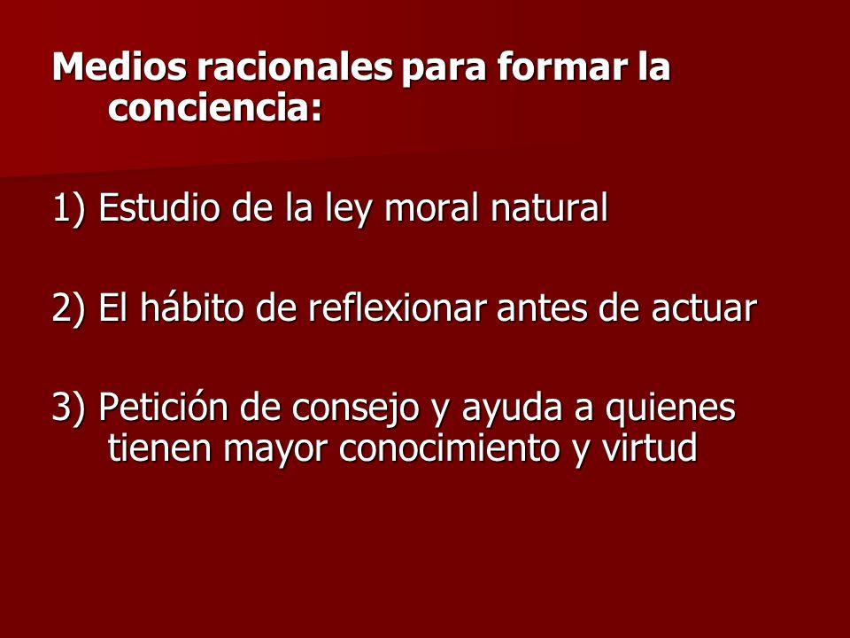 Medios racionales para formar la conciencia: 1) Estudio de la ley moral natural 2) El hábito de reflexionar antes de actuar 3) Petición de consejo y a