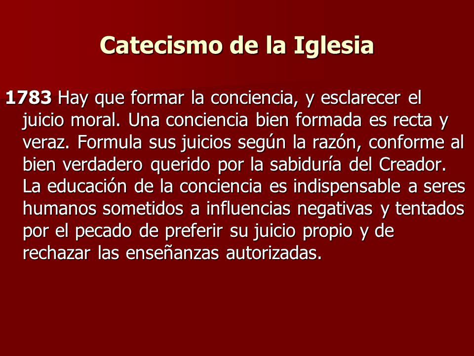 Catecismo de la Iglesia 1783 Hay que formar la conciencia, y esclarecer el juicio moral. Una conciencia bien formada es recta y veraz. Formula sus jui