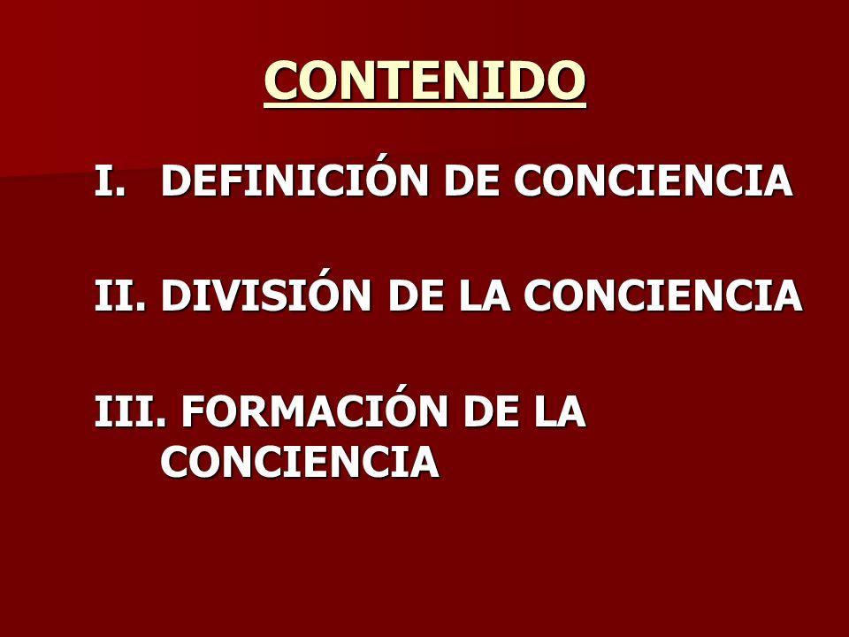 CONTENIDO I.DEFINICIÓN DE CONCIENCIA II. DIVISIÓN DE LA CONCIENCIA III. FORMACIÓN DE LA CONCIENCIA