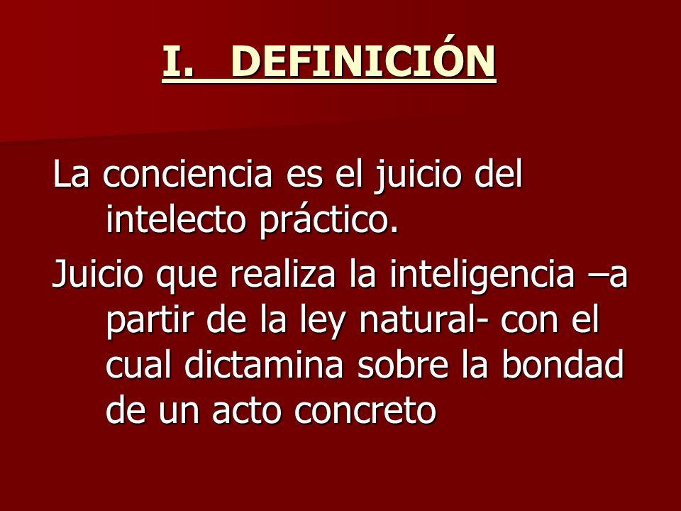 I.DEFINICIÓN La conciencia es el juicio del intelecto práctico. Juicio que realiza la inteligencia –a partir de la ley natural- con el cual dictamina