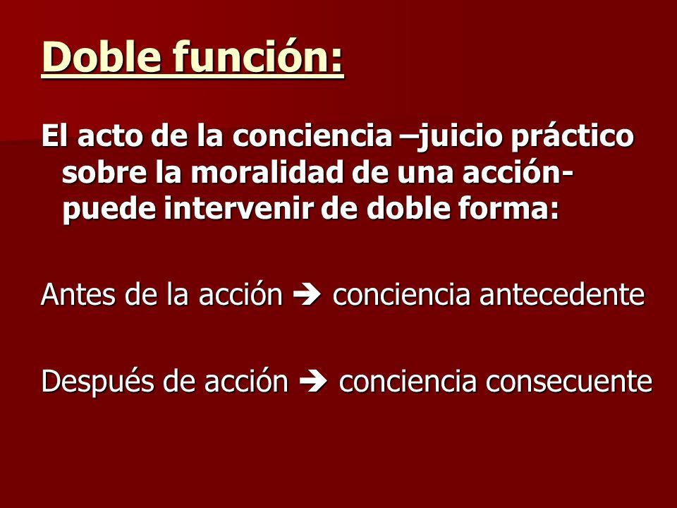 Doble función: El acto de la conciencia –juicio práctico sobre la moralidad de una acción- puede intervenir de doble forma: Antes de la acción concien