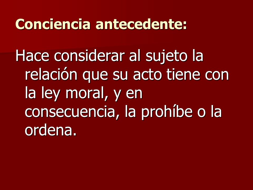 Conciencia antecedente: Hace considerar al sujeto la relación que su acto tiene con la ley moral, y en consecuencia, la prohíbe o la ordena.