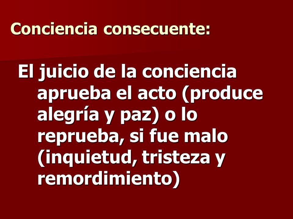 Conciencia consecuente: El juicio de la conciencia aprueba el acto (produce alegría y paz) o lo reprueba, si fue malo (inquietud, tristeza y remordimi