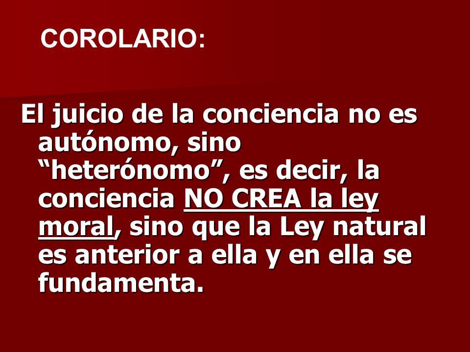 El juicio de la conciencia no es autónomo, sino heterónomo, es decir, la conciencia NO CREA la ley moral, sino que la Ley natural es anterior a ella y