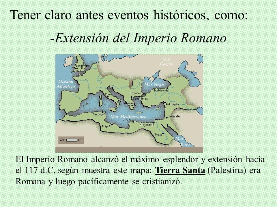 -Extensión del Imperio Romano Tener claro antes eventos históricos, como: El Imperio Romano alcanzó el máximo esplendor y extensión hacia el 117 d.C, según muestra este mapa: Tierra Santa (Palestina) era Romana y luego pacíficamente se cristianizó.