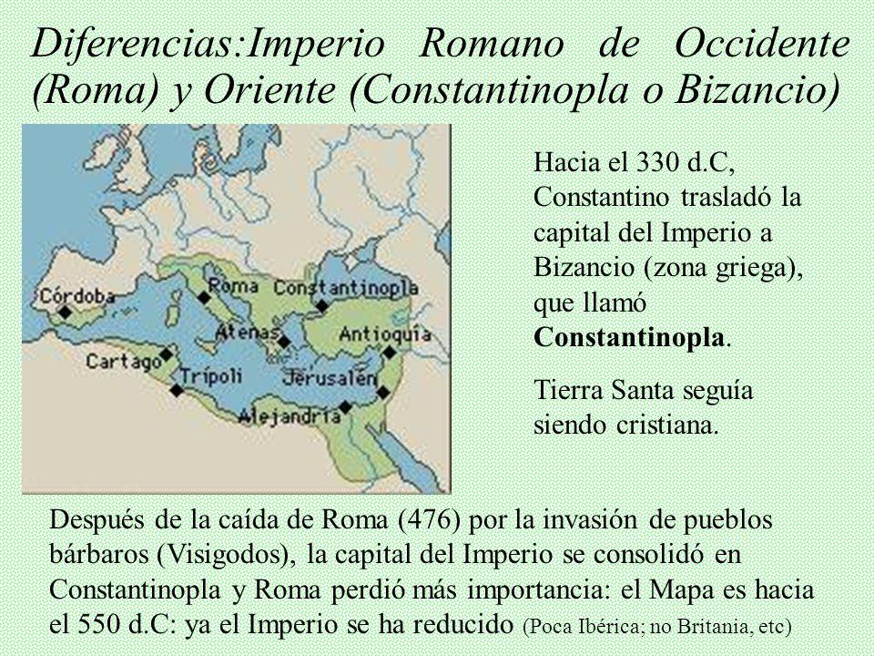 Diferencias:Imperio Romano de Occidente (Roma) y Oriente (Constantinopla o Bizancio) Después de la caída de Roma (476) por la invasión de pueblos bárbaros (Visigodos), la capital del Imperio se consolidó en Constantinopla y Roma perdió más importancia: el Mapa es hacia el 550 d.C: ya el Imperio se ha reducido (Poca Ibérica; no Britania, etc) Hacia el 330 d.C, Constantino trasladó la capital del Imperio a Bizancio (zona griega), que llamó Constantinopla.