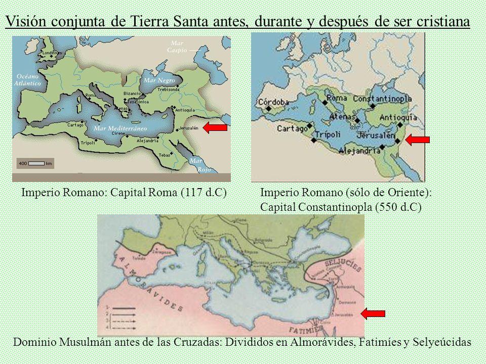 Visión conjunta de Tierra Santa antes, durante y después de ser cristiana Imperio Romano: Capital Roma (117 d.C)Imperio Romano (sólo de Oriente): Capital Constantinopla (550 d.C) Dominio Musulmán antes de las Cruzadas: Divididos en Almorávides, Fatimíes y Selyeúcidas