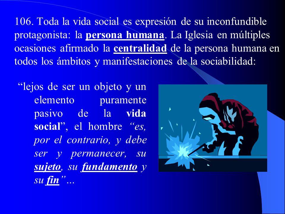 106.Toda la vida social es expresión de su inconfundible protagonista: la persona humana.
