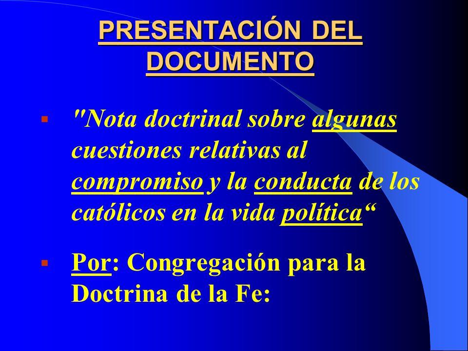 PRESENTACIÓN DEL DOCUMENTO Nota doctrinal sobre algunas cuestiones relativas al compromiso y la conducta de los católicos en la vida política Por: Congregación para la Doctrina de la Fe: