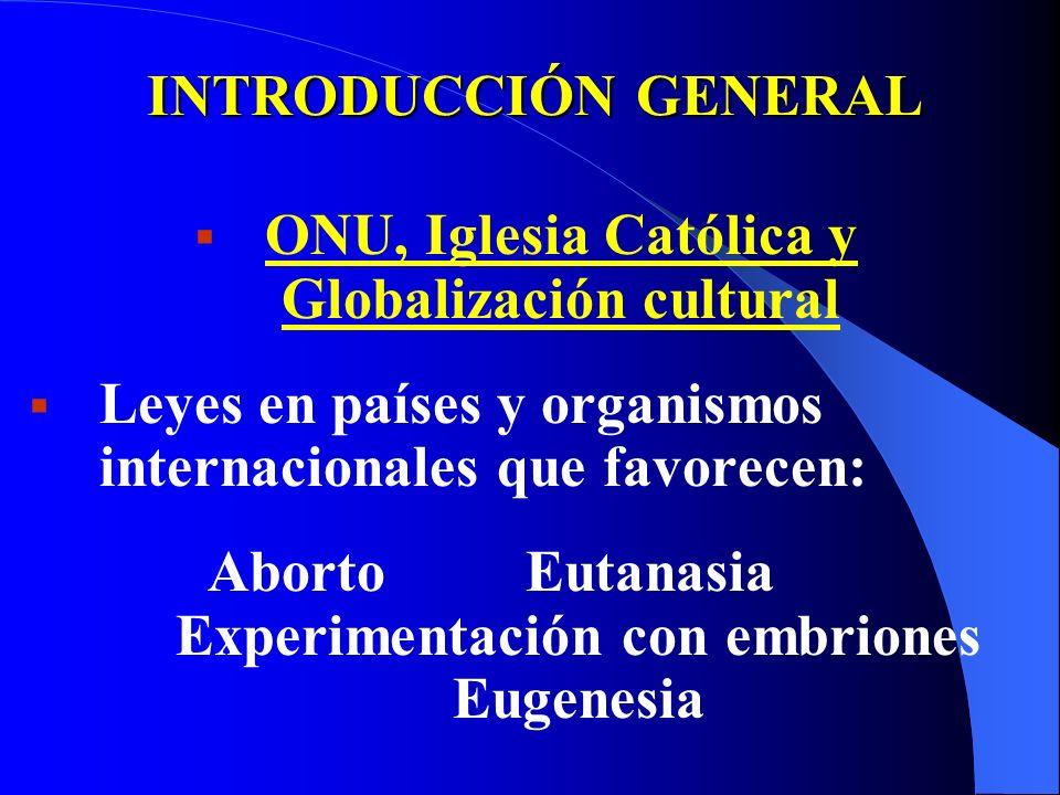 INTRODUCCIÓN GENERAL ONU, Iglesia Católica y Globalización cultural Leyes en países y organismos internacionales que favorecen: Aborto Eutanasia Experimentación con embriones Eugenesia