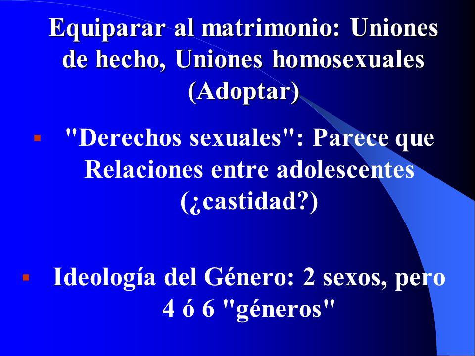 Equiparar al matrimonio: Uniones de hecho, Uniones homosexuales (Adoptar) Derechos sexuales : Parece que Relaciones entre adolescentes (¿castidad?) Ideología del Género: 2 sexos, pero 4 ó 6 géneros