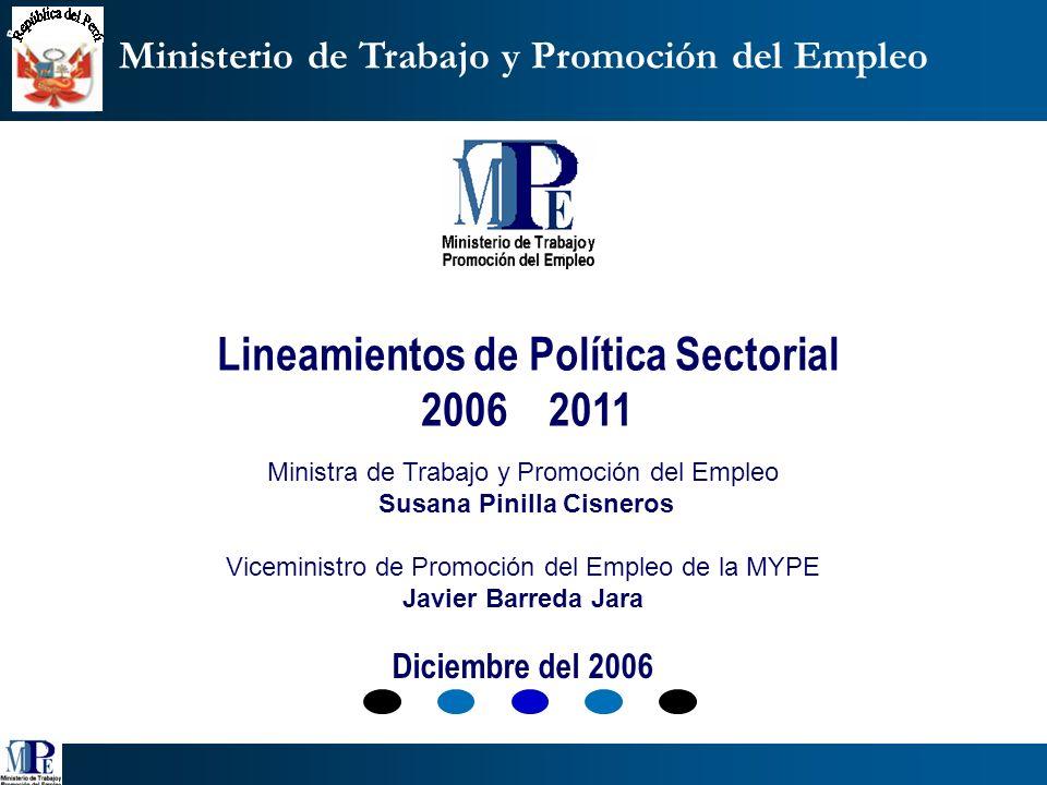 Lineamientos de Política Sectorial 2006 2011 Ministra de Trabajo y Promoción del Empleo Susana Pinilla Cisneros Viceministro de Promoción del Empleo de la MYPE Javier Barreda Jara Diciembre del 2006