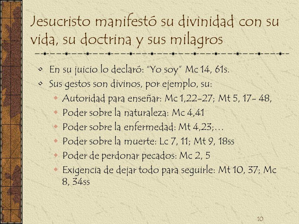10 Jesucristo manifestó su divinidad con su vida, su doctrina y sus milagros En su juicio lo declaró: Yo soy Mc 14, 61s. Sus gestos son divinos, por e
