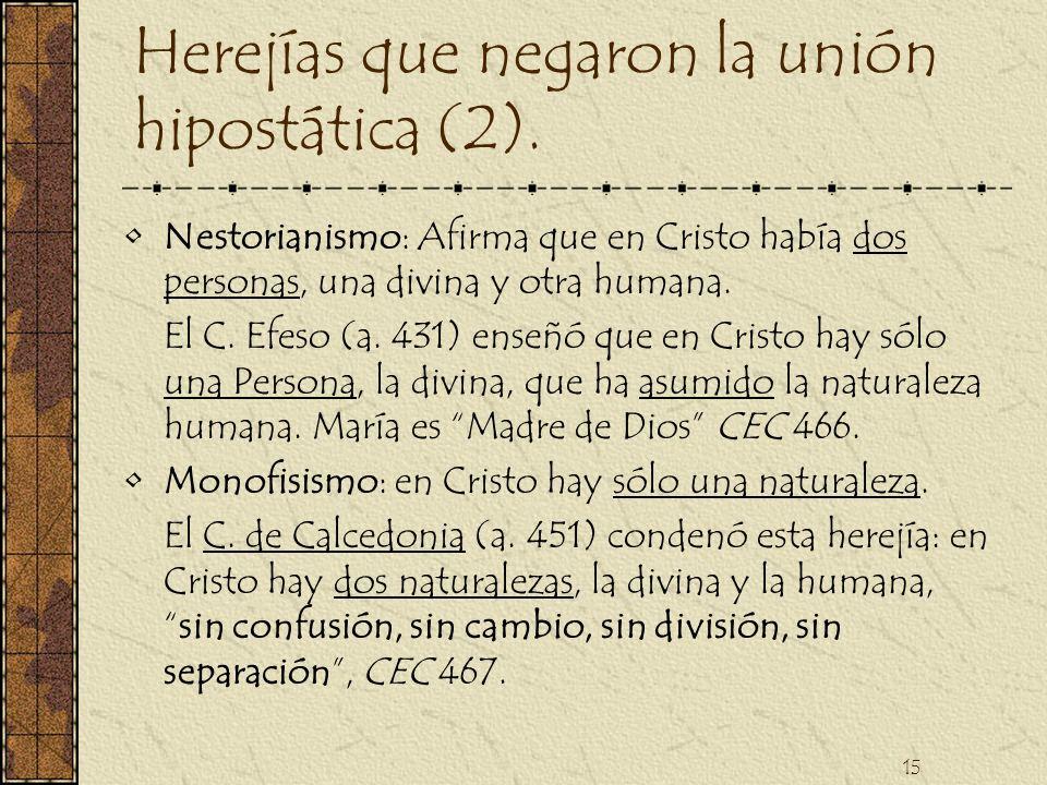 15 Herejías que negaron la unión hipostática (2). Nestorianismo: Afirma que en Cristo había dos personas, una divina y otra humana. El C. Efeso (a. 43