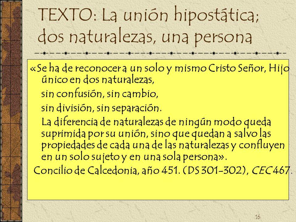 16 TEXTO: La unión hipostática; dos naturalezas, una persona «Se ha de reconocer a un solo y mismo Cristo Señor, Hijo único en dos naturalezas, sin co
