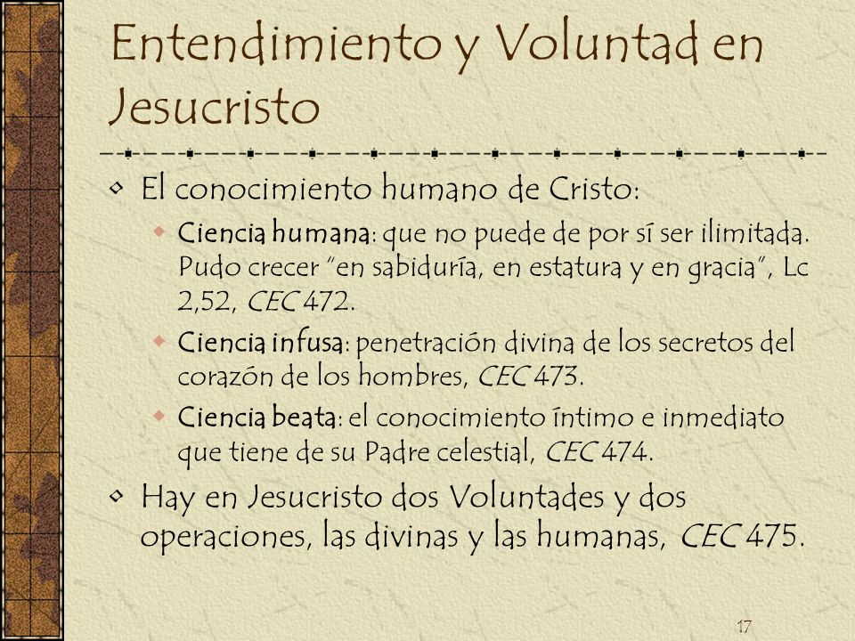 17 Entendimiento y Voluntad en Jesucristo El conocimiento humano de Cristo: Ciencia humana: que no puede de por sí ser ilimitada. Pudo crecer en sabid