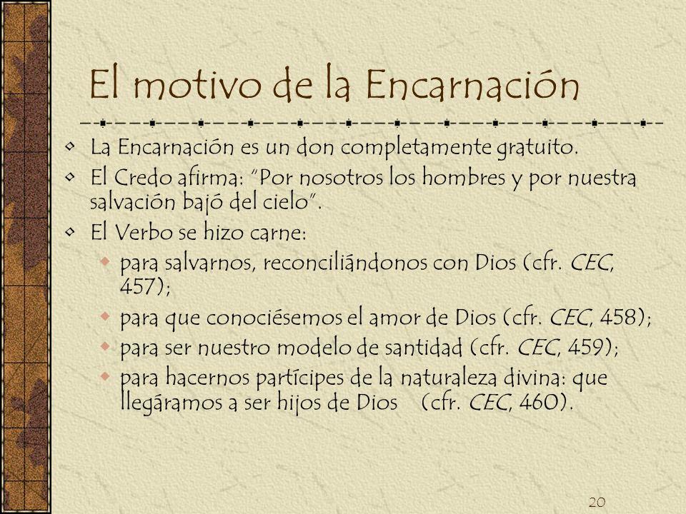 20 El motivo de la Encarnación La Encarnación es un don completamente gratuito. El Credo afirma: Por nosotros los hombres y por nuestra salvación bajó