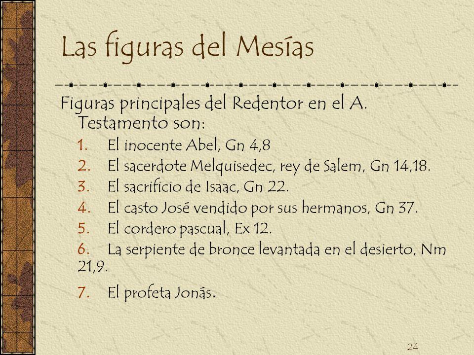 24 Las figuras del Mesías Figuras principales del Redentor en el A. Testamento son: 1. El inocente Abel, Gn 4,8 2. El sacerdote Melquisedec, rey de Sa