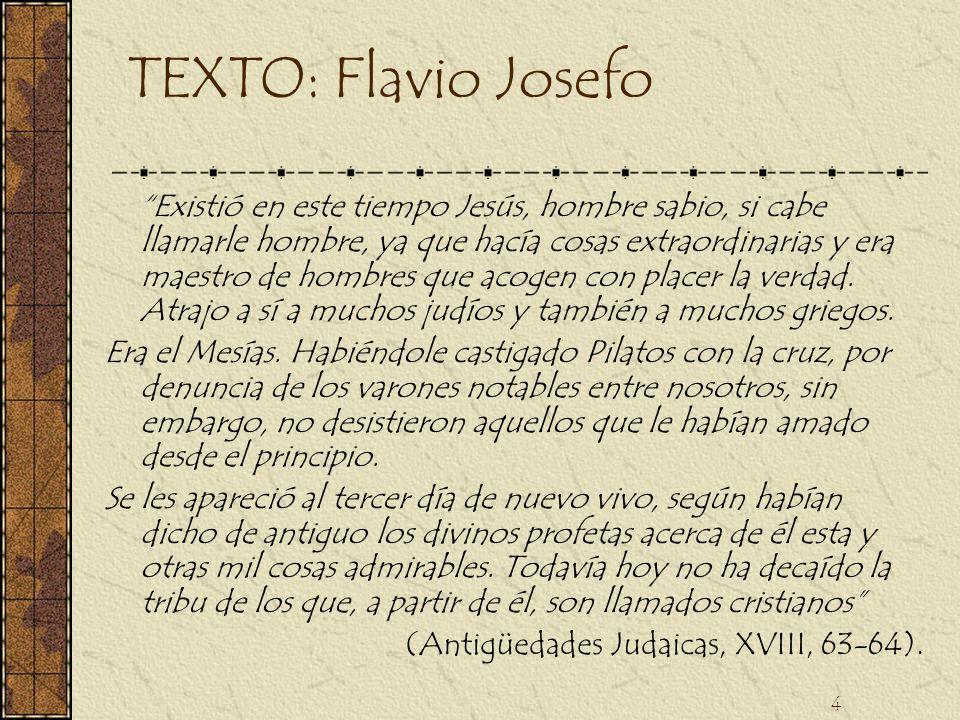 4 TEXTO: Flavio Josefo Existió en este tiempo Jesús, hombre sabio, si cabe llamarle hombre, ya que hacía cosas extraordinarias y era maestro de hombre