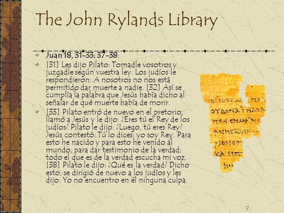 9 The John Rylands Library Juan 18, 31-33; 37-38: [31] Les dijo Pilato: Tomadle vosotros y juzgadle según vuestra ley. Los judíos le respondieron: A n