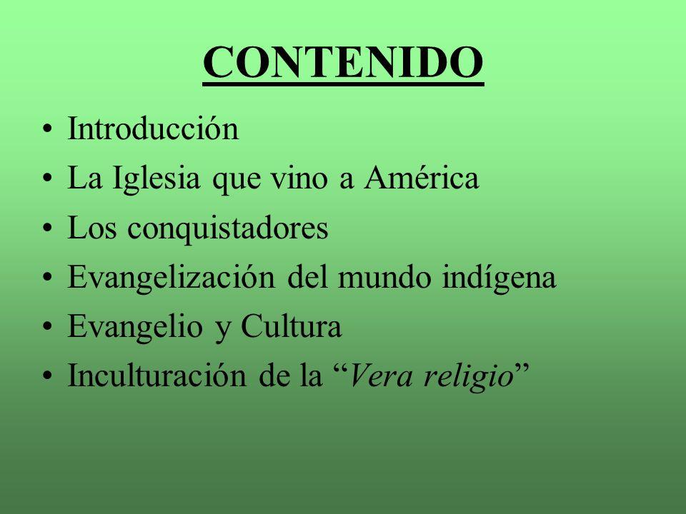 CONTENIDO Introducción La Iglesia que vino a América Los conquistadores Evangelización del mundo indígena Evangelio y Cultura Inculturación de la Vera religio