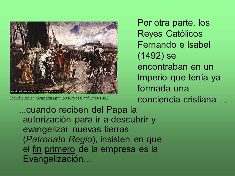 ...cuando reciben del Papa la autorización para ir a descubrir y evangelizar nuevas tierras (Patronato Regio), insisten en que el fin primero de la empresa es la Evangelización...