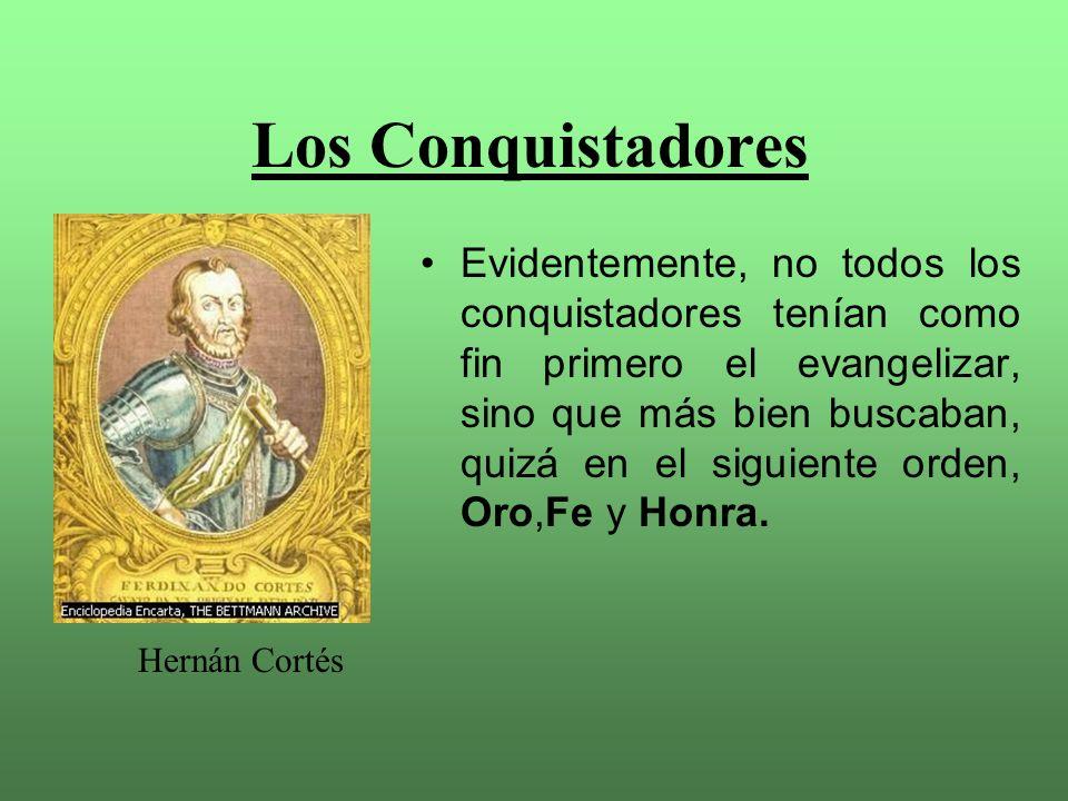 Los Conquistadores Evidentemente, no todos los conquistadores tenían como fin primero el evangelizar, sino que más bien buscaban, quizá en el siguiente orden, Oro,Fe y Honra.