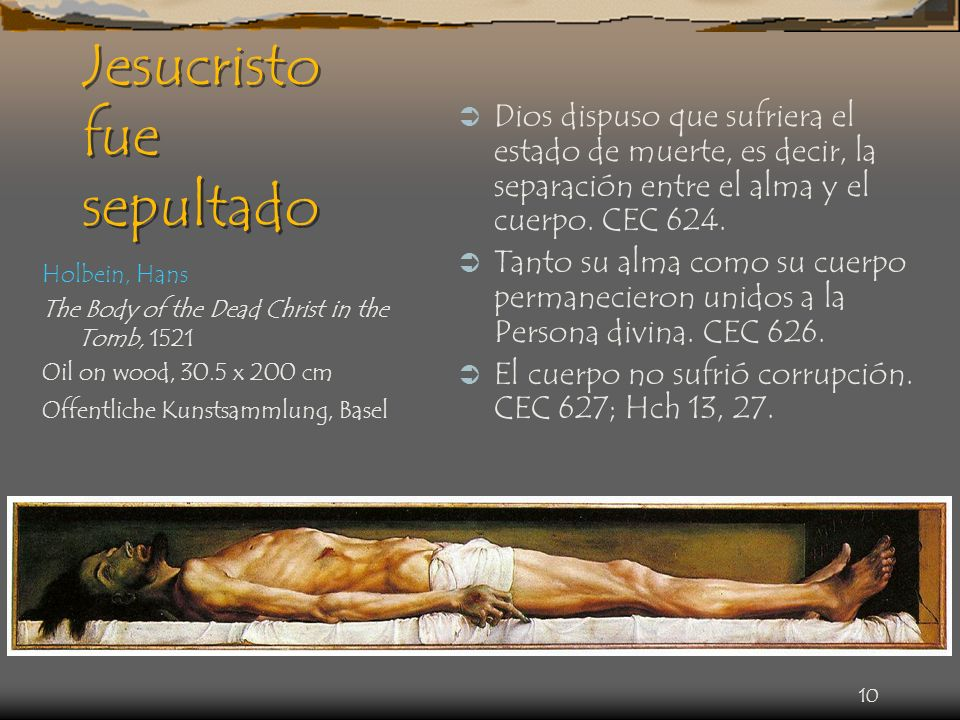 10 Jesucristo fue sepultado Holbein, Hans The Body of the Dead Christ in the Tomb, 1521 Oil on wood, 30.5 x 200 cm Offentliche Kunstsammlung, Basel Di