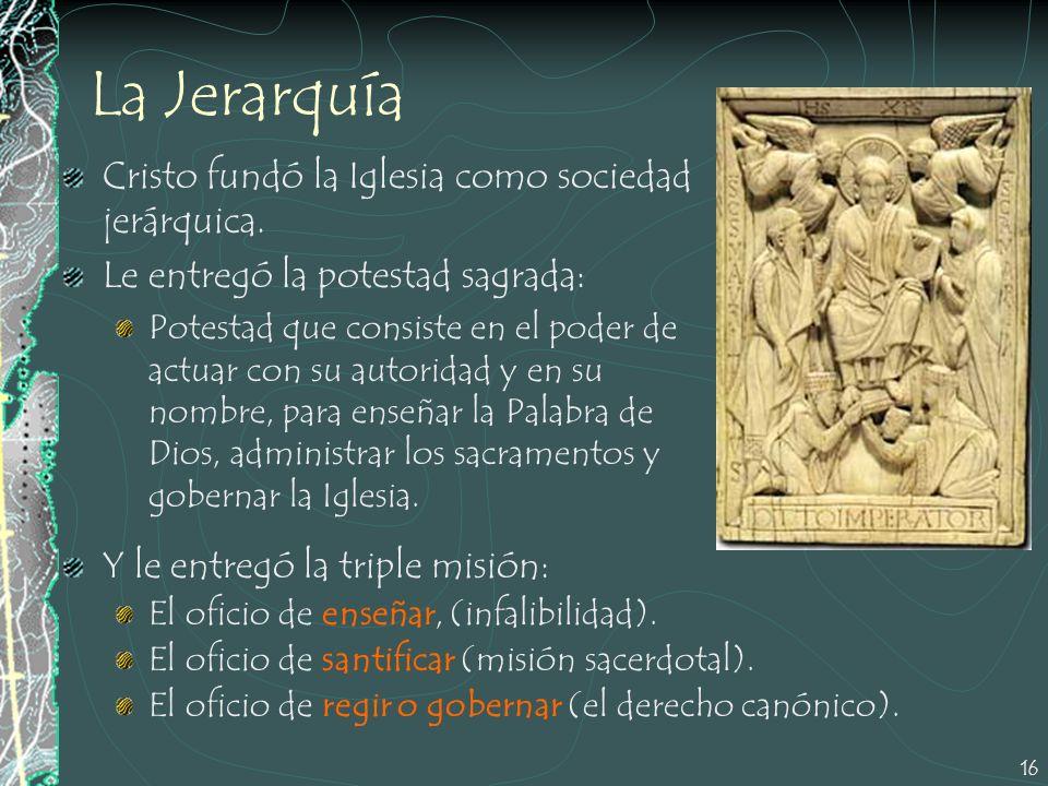 16 La Jerarquía Cristo fundó la Iglesia como sociedad jerárquica. Le entregó la potestad sagrada: Potestad que consiste en el poder de actuar con su a
