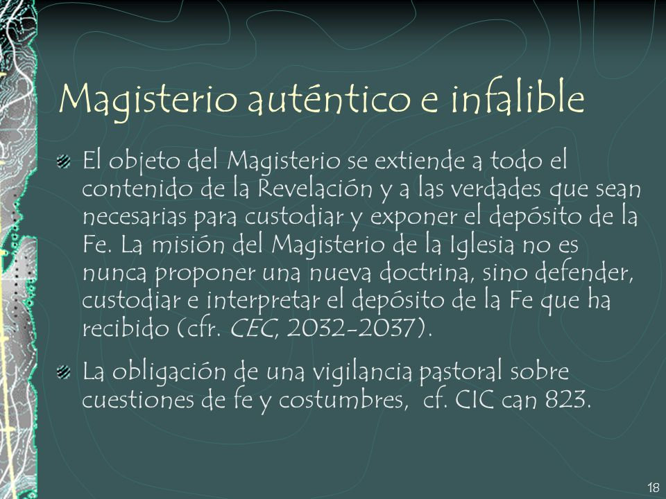 18 Magisterio auténtico e infalible El objeto del Magisterio se extiende a todo el contenido de la Revelación y a las verdades que sean necesarias par