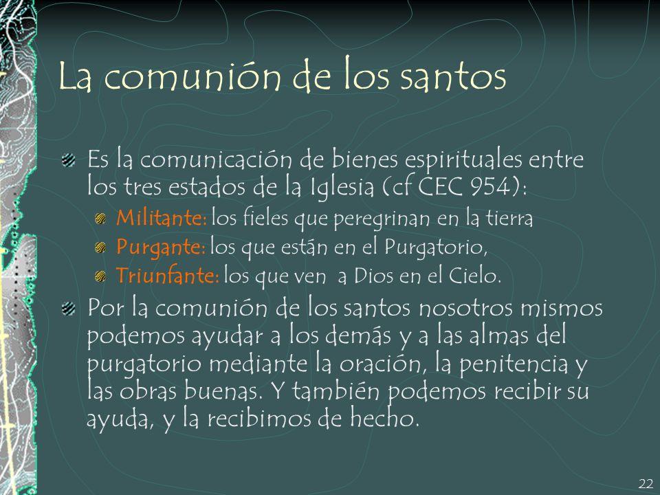 22 La comunión de los santos Es la comunicación de bienes espirituales entre los tres estados de la Iglesia (cf CEC 954): Militante: los fieles que pe