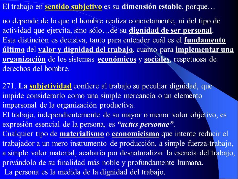 III. La dignidad del trabajo a) La dimensión subjetiva y objetiva del trabajo 270…En sentido objetivo, es el conjunto de actividades, recursos, instru