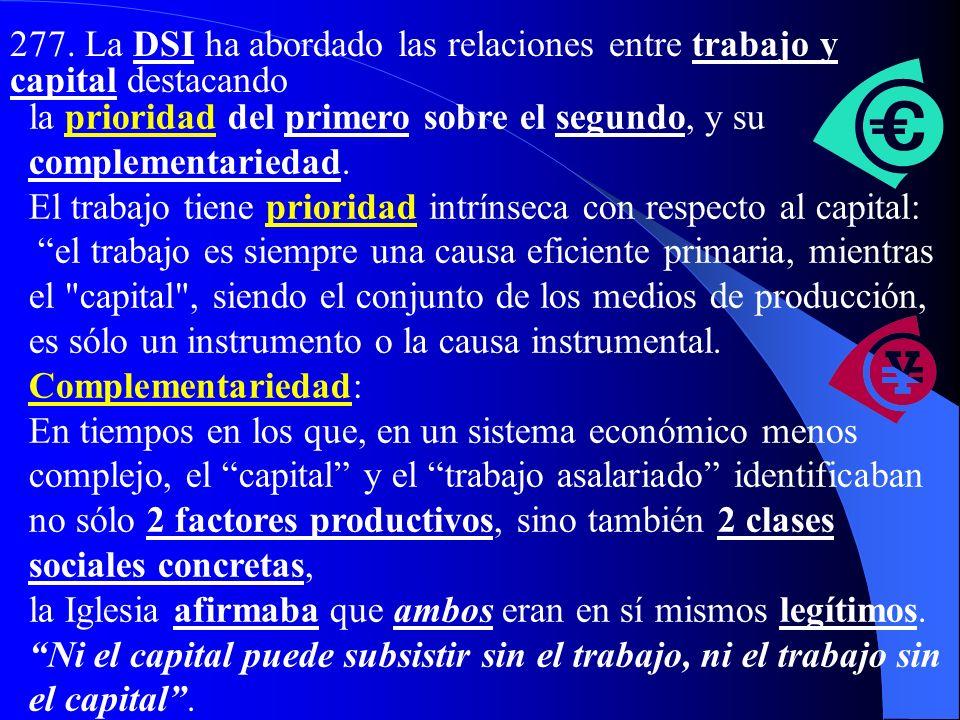 b) Las relaciones entre trabajo y capital 276. El trabajo, por su carácter subjetivo o personal, es superior a cualquier otro factor de producción. Es