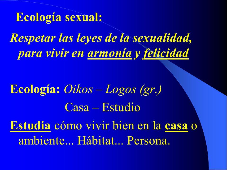 Respetar las leyes de la sexualidad, para vivir en armonía y felicidad Ecología: Oikos – Logos (gr.) Casa – Estudio Estudia cómo vivir bien en la casa o ambiente...