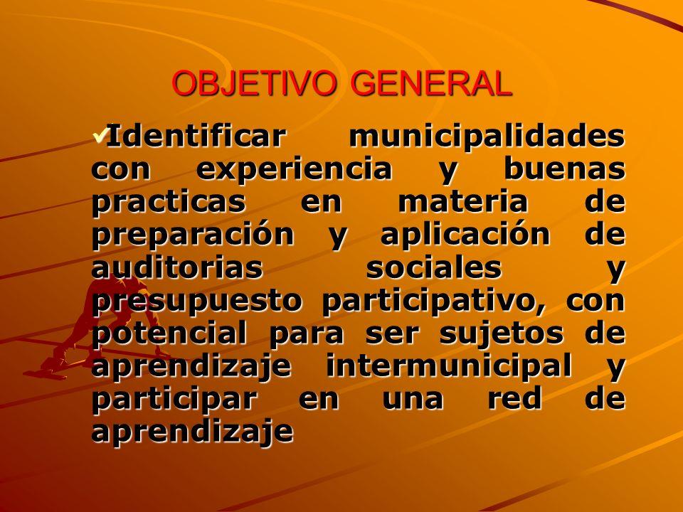 OBJETIVO GENERAL Identificar municipalidades con experiencia y buenas practicas en materia de preparación y aplicación de auditorias sociales y presupuesto participativo, con potencial para ser sujetos de aprendizaje intermunicipal y participar en una red de aprendizaje Identificar municipalidades con experiencia y buenas practicas en materia de preparación y aplicación de auditorias sociales y presupuesto participativo, con potencial para ser sujetos de aprendizaje intermunicipal y participar en una red de aprendizaje