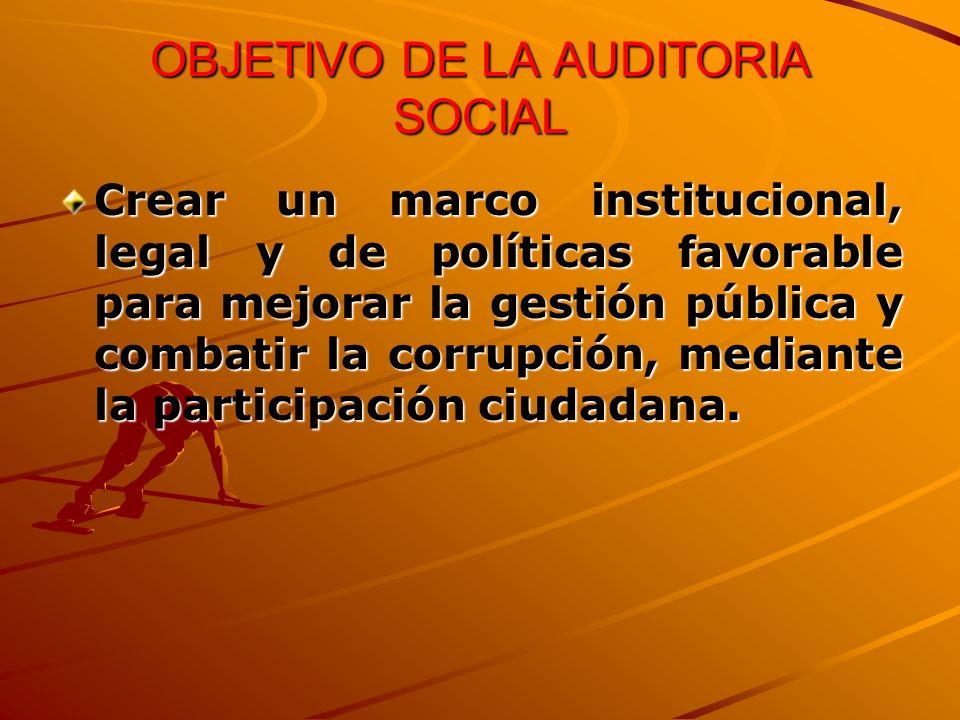 OBJETIVO DE LA AUDITORIA SOCIAL Crear un marco institucional, legal y de políticas favorable para mejorar la gestión pública y combatir la corrupción, mediante la participación ciudadana.