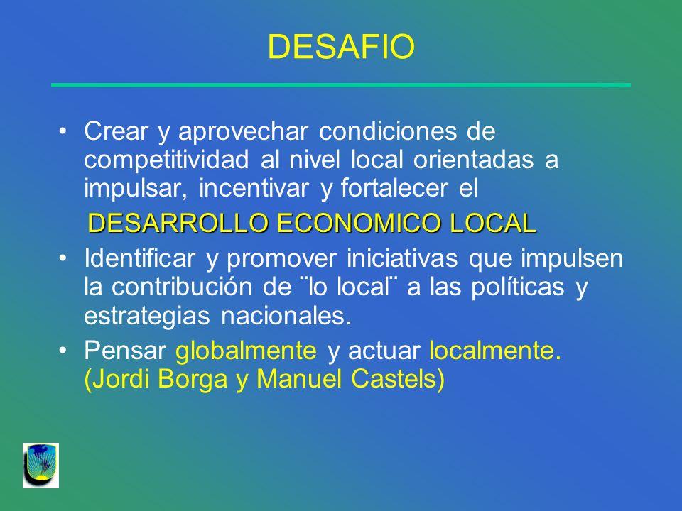 DESAFIO Crear y aprovechar condiciones de competitividad al nivel local orientadas a impulsar, incentivar y fortalecer el DESARROLLO ECONOMICO LOCAL D