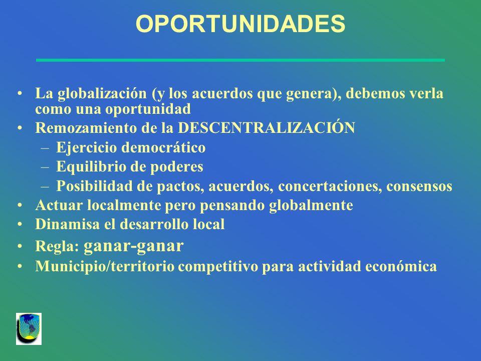 OPORTUNIDADES La globalización (y los acuerdos que genera), debemos verla como una oportunidad Remozamiento de la DESCENTRALIZACIÓN –Ejercicio democrá