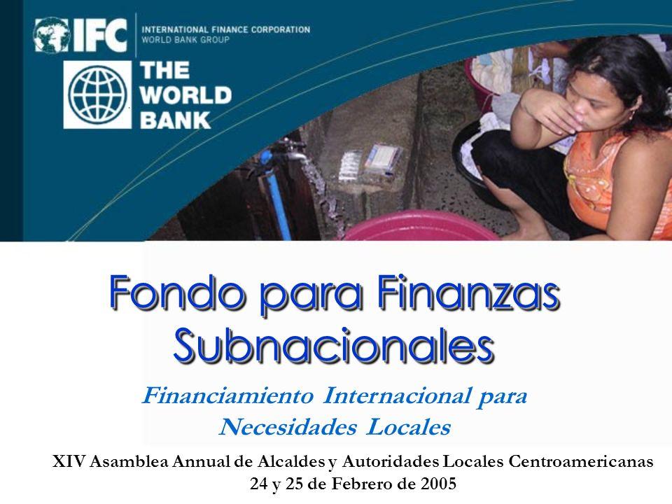 XIV Asamblea Annual de Alcaldes y Autoridades Locales Centroamericanas 24 y 25 de Febrero de 2005 Fondo para Finanzas Subnacionales Financiamiento Internacional para Necesidades Locales