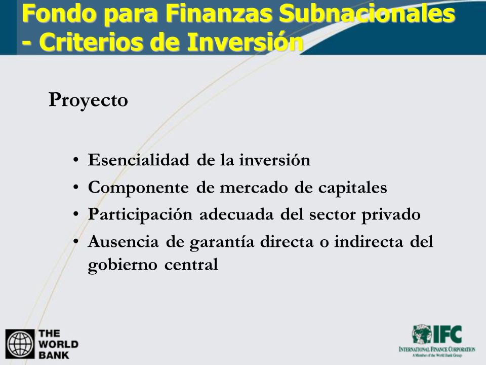 Fondo para Finanzas Subnacionales - Criterios de Inversión Proyecto Esencialidad de la inversión Componente de mercado de capitales Participación adecuada del sector privado Ausencia de garantía directa o indirecta del gobierno central