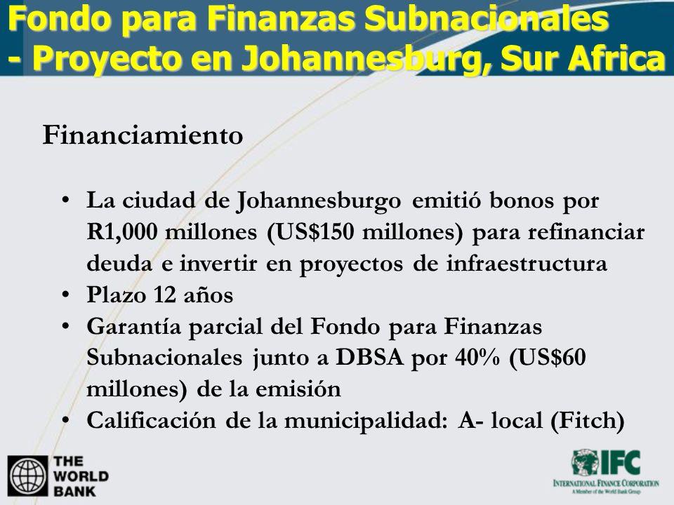 Fondo para Finanzas Subnacionales - Proyecto en Johannesburg, Sur Africa Financiamiento La ciudad de Johannesburgo emitió bonos por R1,000 millones (US$150 millones) para refinanciar deuda e invertir en proyectos de infraestructura Plazo 12 años Garantía parcial del Fondo para Finanzas Subnacionales junto a DBSA por 40% (US$60 millones) de la emisión Calificación de la municipalidad: A- local (Fitch)